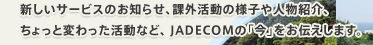 新しいサービスのお知らせ、課外活動の様子や人物紹介、ちょっと変わった活動など、 JADECOMの「今」をお伝えします。